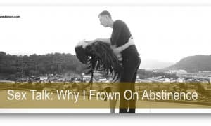 Sex Talk: Why I Frown On Abstinence