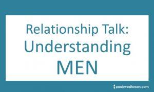 Relationship Talk...Understanding Men