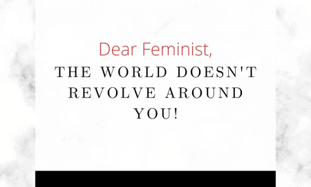 Dear Feminists, The World Doesn't Revolve Around You