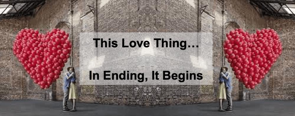 This Love Thing… In Ending, It Begins